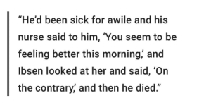 """Dank Memes, Sick, and Been: """"He'd been sick for awile and his  nurse said to him, 'You seem to be  feeling better this morning,' and  lbsen looked at her and said, 'On  the contrary, and then he died."""" -Henrik Ibsen"""