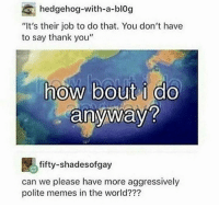 """Memes, Thank You, and Blog: hedgehog-with-a-blog  """"It's their job to do that. You don't have  to say thank you""""  how bout i do  anyway?  fifty-shades of gay  can we please have more aggressively  polite memes in the world???"""