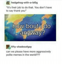"""Be Like, Memes, and Thank You: hedgehog-with-a-blog  """"It's their job to do that. You don't have  to say thank you""""  how bout i do  anyway?  fifty-shadesofgay  can we please have more aggressively  polite memes in the world??? Canada be like"""