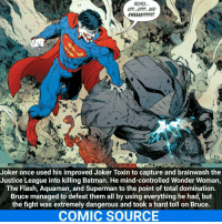 That must have been so crazy Comic: Batman: Endgame _____________________________________________________ - - - - - - - Flash WallyWest Batman Nightwing Robin Aquaman Superman MartianManhunter Joker GreenLantern WonderWoman Deadshot DeathStroke GreenArrow JusticeLeague BvS SuicideSquad HarleyQuinn BenAffleck EzraMiller Cyborg DCComics DC DCRebirth Rebirth ComicFacts Comcis Facts Like4Like Like: HEE HEE  Joker once used his improved Joker Toxin to capture and brainwash the  Justice League into killing Batman. He mind-controlled Wonder Woman,  The Flash, Aquaman, and Superman to the point of total domination.  Bruce managed to defeat them all by using everything he had, but  the fight was extremely dangerous and took a hard toll on Bruce.  COMIC SOURCE That must have been so crazy Comic: Batman: Endgame _____________________________________________________ - - - - - - - Flash WallyWest Batman Nightwing Robin Aquaman Superman MartianManhunter Joker GreenLantern WonderWoman Deadshot DeathStroke GreenArrow JusticeLeague BvS SuicideSquad HarleyQuinn BenAffleck EzraMiller Cyborg DCComics DC DCRebirth Rebirth ComicFacts Comcis Facts Like4Like Like
