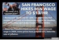 "SAN FRANCISCO RESTAURANTS CLOSE AT ""UNPRECEDENTED"" RATE AFTER CITY BEGINS STEEP MINIMUM WAGE RATE HIKES by Kevin Ryan  Restaurant owners in San Francisco are blaming a spate of restaurant closings in part on the city's highest-in-the-nation minimum wage hikes.  Over 60 top restaurants around the Bay Area closed between September and January alone, and it's expected to get much worse as the pace of minimum wage step-ups accelerates, prompting one local restaurant publication to call it a ""death march.""  San Francisco's minimum wage was increased to $13/hr last July, will step up to $14/hr this July, and $15/hr in July 2018.  And California is one of just 8 states that does not allow businesses to include tips in their calculation of minimum wage, meaning wait staff receive even more than the high minimum wage.  Well, those that keep their jobs do.  Year-over-year employment growth in the restaurant industry has slowed, and is now falling in San Francisco.  And many owners blame the wage hikes, saying their profit margins have fallen to near zero and they've been forced to layoff staff and curtail hiring to stay profitable.  And it's not just restaurant workers being impacted.  Since San Francisco added its own municipal minimum wage in 2004—one of the first in the country—menu prices have jumped 52%, twice the rate of inflation.  The be fair, owners cite other factors contributing to the cost increases, including rising rents, new requirements for providing health care, and new sick leave mandates.  But they all have one thing in common with higher minimum wages: they make it more expensive to do business, and in a rising number of instances, are making it impossible to stay in business.  And this is happening in one of the biggest tourist destinations in the world, with very high per capita incomes.  Imagine the effect a $15 per hour minimum wage would have in rural areas, or poor cities where people don't have the disposable income to be able to afford the high prices that minimum wage leads too.  It would be a disaster.  In fact, you don't have to imagine the effect.  Just look at Puerto Rico and the other American territories to see the effect of minimum wage on a poor area.  The last time the U.S. federal minimum wage was increased, Puerto Rican income was so low that the new minimum wage amounted to 75% of median income.  Unemployment on the island surged and its GDP per capita declined by 7%. Working age Puerto Ricans fled to the U.S. mainland, leaving the island with less tax revenues and a growing debt crisis that has culminated in the territory declaring bankruptcy this year.  Likewise, according to researchers Paul Kupiec and Ryan Nabil, ""The impact on the economies of American Samoa and the Northern Mariana Islands was devastating.""  In American Samoa, after only 3 of the 10 scheduled minimum-wage increases, overall employment dropped 30%.  And real per capita GDP fell nearly 10%.  In the Northern Mariana Islands, employment was down by 35%, and real per capita GDP fell by 23%.  The governor of American Samoa testified before the U.S. Congress that the new minimum wage policy created, ""the real possibility that American Samoa could be left substantially without a private-sector economic base except for some limited visitor industry and fisheries activities.  American Samoa's economic base would then essentially be based solely on federal-government expenditures in the territory.""  That's because national minimum wages ignore the fact that there are widespread geographic disparities in income, prices, and cost of living.  Wealthy areas might be able to sustain a minimum wage that would cripple less prosperous locations.  And if a city like San Francisco, which is one of the wealthiest in the country, can't support a $15/hr minimum wage, imagine what would happen if Bernie and others got their way and it became effective everywhere.  The inflation and job losses would be staggering.  SOURCES: https://sf.eater.com/2016/12/9/13901596/restaurants-bars-closed-winter-2016-san-francisco-bay-area https://www.wsj.com/articles/the-minimum-wage-eats-restaurants-1494369579 http://www.eastbaytimes.com/2017/01/24/whats-behind-the-spate-of-recent-bay-area-restaurant-closures/ https://mises.org/blog/what-puerto-rico-can-teach-us-about-minimum-wage http://www.nationalreview.com/article/434003/minimum-wage-california-new-york-puerto-rico-future http://sfgov.org/olse/minimum-wage-ordinance-mwo http://www.bizzyblog.com/2017/01/28/san-fran-paper-noting-restaurant-closures-downplays-calif-minimum-wage-increase/: HEED  SAN FRANCISCO  AND  WOR  HIKES MIN WAGE  M ""We need a $15  TO $13 /HR  minimum wage!""  Restaurant ""death march"" with ""an unprecedented  number of closures as restaurateurs crunch the numbers  and realize they can't make it wor  Eater Online  Since San Francisco implemented its own minimum  wage in 2004, menu prices have jumped 52%, twice the  rate of inflation.  Unbiased America SAN FRANCISCO RESTAURANTS CLOSE AT ""UNPRECEDENTED"" RATE AFTER CITY BEGINS STEEP MINIMUM WAGE RATE HIKES by Kevin Ryan  Restaurant owners in San Francisco are blaming a spate of restaurant closings in part on the city's highest-in-the-nation minimum wage hikes.  Over 60 top restaurants around the Bay Area closed between September and January alone, and it's expected to get much worse as the pace of minimum wage step-ups accelerates, prompting one local restaurant publication to call it a ""death march.""  San Francisco's minimum wage was increased to $13/hr last July, will step up to $14/hr this July, and $15/hr in July 2018.  And California is one of just 8 states that does not allow businesses to include tips in their calculation of minimum wage, meaning wait staff receive even more than the high minimum wage.  Well, those that keep their jobs do.  Year-over-year employment growth in the restaurant industry has slowed, and is now falling in San Francisco.  And many owners blame the wage hikes, saying their profit margins have fallen to near zero and they've been forced to layoff staff and curtail hiring to stay profitable.  And it's not just restaurant workers being impacted.  Since San Francisco added its own municipal minimum wage in 2004—one of the first in the country—menu prices have jumped 52%, twice the rate of inflation.  The be fair, owners cite other factors contributing to the cost increases, including rising rents, new requirements for providing health care, and new sick leave mandates.  But they all have one thing in common with higher minimum wages: they make it more expensive to do business, and in a rising number of instances, are making it impossible to stay in business.  And this is happening in one of the biggest tourist destinations in the world, with very high per capita incomes.  Imagine the effect a $15 per hour minimum wage would have in rural areas, or poor cities where people don't have the disposable income to be able to afford the high prices that minimum wage leads too.  It would be a disaster.  In fact, you don't have to imagine the effect.  Just look at Puerto Rico and the other American territories to see the effect of minimum wage on a poor area.  The last time the U.S. federal minimum wage was increased, Puerto Rican income was so low that the new minimum wage amounted to 75% of median income.  Unemployment on the island surged and its GDP per capita declined by 7%. Working age Puerto Ricans fled to the U.S. mainland, leaving the island with less tax revenues and a growing debt crisis that has culminated in the territory declaring bankruptcy this year.  Likewise, according to researchers Paul Kupiec and Ryan Nabil, ""The impact on the economies of American Samoa and the Northern Mariana Islands was devastating.""  In American Samoa, after only 3 of the 10 scheduled minimum-wage increases, overall employment dropped 30%.  And real per capita GDP fell nearly 10%.  In the Northern Mariana Islands, employment was down by 35%, and real per capita GDP fell by 23%.  The governor of American Samoa testified before the U.S. Congress that the new minimum wage policy created, ""the real possibility that American Samoa could be left substantially without a private-sector economic base except for some limited visitor industry and fisheries activities.  American Samoa's economic base would then essentially be based solely on federal-government expenditures in the territory.""  That's because national minimum wages ignore the fact that there are widespread geographic disparities in income, prices, and cost of living.  Wealthy areas might be able to sustain a minimum wage that would cripple less prosperous locations.  And if a city like San Francisco, which is one of the wealthiest in the country, can't support a $15/hr minimum wage, imagine what would happen if Bernie and others got their way and it became effective everywhere.  The inflation and job losses would be staggering.  SOURCES: https://sf.eater.com/2016/12/9/13901596/restaurants-bars-closed-winter-2016-san-francisco-bay-area https://www.wsj.com/articles/the-minimum-wage-eats-restaurants-1494369579 http://www.eastbaytimes.com/2017/01/24/whats-behind-the-spate-of-recent-bay-area-restaurant-closures/ https://mises.org/blog/what-puerto-rico-can-teach-us-about-minimum-wage http://www.nationalreview.com/article/434003/minimum-wage-california-new-york-puerto-rico-future http://sfgov.org/olse/minimum-wage-ordinance-mwo http://www.bizzyblog.com/2017/01/28/san-fran-paper-noting-restaurant-closures-downplays-calif-minimum-wage-increase/"