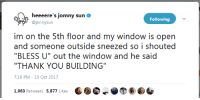 "Twitter, Thank You, and Sun: heeeere's jomny sun  @jonnysun  Following  irn on he: !ih floor and rny window is opn  and someone outside sneezed so i shouted  ""THANK YOU BUILDING""  7:10 PM-19 Oct 2017 Jonny Sun on Twitter is an endless source of wholesomeness."