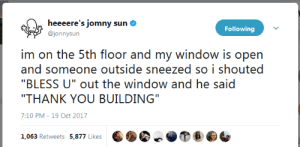 "Tumblr, Twitter, and Thank You: heeeere's jomny sun  @jonnysun  Following  irn on he: !ih floor and rny window is opn  and someone outside sneezed so i shouted  ""THANK YOU BUILDING""  7:10 PM-19 Oct 2017 awesomacious:  Jonny Sun on Twitter is an endless source of wholesomeness."