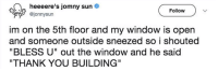 "Thank You, Http, and Nice: heeeere's jomny sun  @jonnysurn  Follow  im on the 5th floor and my window is open  and someone outside sneezed so i shouted  ""BLESS U"" out the window and he said  ""THANK YOU BUILDING What a nice building via /r/wholesomememes http://bit.ly/2GjStcm"