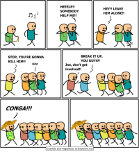 conga: HEEELP!!  HEY!! LEAVE  SOMEBODY  HIM ALONE!!  HELP ME!!  BREAK IT UP  STOP, YOU'RE GONNA  YOU GUYS!!  KILL HIM!!  Urk!  Joe, don't get  involved!!  CONGA!!!  Cyanide and Happiness O Explosm.net