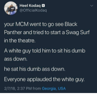 "Ass, Blackpeopletwitter, and Dumb: Heel Kodaq E  OfficialKodaq  your MCM went to go see Black  Panther and tried to start a Swag Surf  in the theatre.  A white guy told him to sit his dumb  ass down.  he sat his dumb ass down.  Everyone applauded the white guy.  2/7/18, 2:37 PM from Georgia, USA <p>""Silver Surfer's in theater 8"" (via /r/BlackPeopleTwitter)</p>"