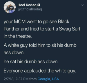 "Ass, Dumb, and Swag: Heel Kodaq E  OfficialKodaq  your MCM went to go see Black  Panther and tried to start a Swag Surf  in the theatre.  A white guy told him to sit his dumb  ass down.  he sat his dumb ass down.  Everyone applauded the white guy.  2/7/18, 2:37 PM from Georgia, USA ""Silver Surfer's in theater 8"""
