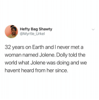 Earth, World, and Relatable: Hefty Bag Shawty  @Myrtle_Urkel  32 years on Earth and I never met a  woman named Jolene. Dolly told the  world what Jolene was doing and we  havent heard from her since. Dolly Parton truly is an icon for this one