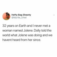 Dank, Earth, and World: Hefty Bag Shawty  @Myrtle_Urkel  32 years on Earth and I never met a  woman named Jolene. Dolly told the  world what Jolene was doing and we  havent heard from her since. Where the Jolene's at?