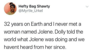 Earth, World, and Never: Hefty Bag Shawty  @Myrtle_Urkel  32 years on Earth and I never met a  woman named Jolene. Dolly told the  world what Jolene was doing and we  havent heard from her since.