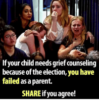 Fail, Conservative, and Grief: HEGAS  If your child needs grief counseling  because of the election, you have  failed as aparent.  SHARE you agree!