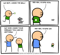 http://www.twitter.com/daveexplosm: HEH HEH, STUPID DOG  GO BOY, CHASE THE BALL!  GO SON! CHASE YOUR  HEH HEH, STUPID KID  DREAMS! YOU CAN DO  ANYTHING!  Cyanide and Happiness Explosm.net http://www.twitter.com/daveexplosm