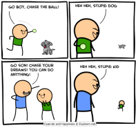 Dave McElfatrick: HEH HEH, STUPID DOG  GO BOY, CHASE THE BALL!  GO SON! CHASE YOUR  HEH HEH, STUPID KID  DREAMS! YOU CAN DO  ANYTHING!  Cyanide and Happiness O Explosm.net Dave McElfatrick