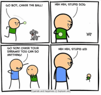 stupid kid: HEH HEH, STUPID DOG  GO BOY, CHASE THE BALL!  GO SON! CHASE YOUR  HEH HEH, STUPID KID  DREAMS! YOU CAN DO  ANYTHING!  Cyanide and Happiness O Explosminet