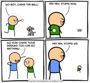 Meirl: HEH HEH, STUPID DOG  GO BOY, CHASE THE BALL!  GO SON! CHASE YOUR  DREAMS! YOU CAN DO  ANYTHING!  HEH HEH, STUPID KID  Cyanide and Happiness  Explosm.net Meirl