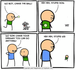 Hah, sucker.: HEH HEH, STUPID DOG  GO BOY, CHASE THE BALL!  GO SON! CHASE YOUR  DREAMS! YOU CAN DO  ANYTHING!  HEH HEH, STUPID KID  Cyanide and Happiness  Explosm.net Hah, sucker.