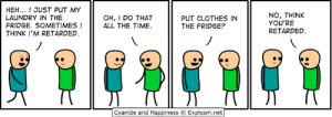 Anime, Clothes, and Dank: HEH... I JUST PUT MY  LAUNDRY IN THE  FRIDGE. SOMETIMESI  THINK I'M RETARDED  NO, THINK  YOU'RE  RETARDED  OH, I DO THAT  ALL THE TIME.  PUT CLOTHES IN  THE FRIDGE?  Cyanide and Happiness © Explosm.net I'll be at Anime Boston, Booth 107, April 19-21. See you there!
