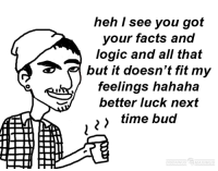 Arguing, Facts, and Logic: heh I see you got  your facts and  logic and all that  but it doesn't fit my  feelings hahaha  better luck next  time bud  DISDAINUS  MAX MUS That's why i'm tired of arguing with these people and won't even bother after the debate.