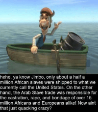 Crazy, Dank, and Rape: hehe, ya know Jimbo, only about a half a  million African slaves were shipped to what we  currently call the United States. On the other  hand, the Arab Slave trade was responsible for  the castration, rape, and bondage of over 15  million Africans and Europeans alike! Now aint  that just quacking crazy?