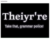 FWD: Please stop correcting my gramer, honey!! Love you!!!1!: hehehehe  Theiyr're  Take that, grammar police! FWD: Please stop correcting my gramer, honey!! Love you!!!1!