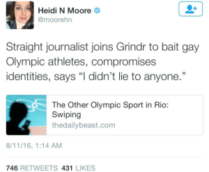 "Lol, Tumblr, and Apps: Heidi N Moore  @moorehn  Straight journalist joins Grindr to bait gay  Olympic athletes, compromises  identities, says ""l didn't lie to anyone.""  The Other Olympic Sport in Rio:  Swiping  thedailybeast.com  8/11/16, 1:14 AM  746 RETWEETS 431 LIKES cultural-temmieist:  rayquza:  wetfag:  yubinsbottom:  I hope that person chokes honestly  this is so gross???  the daily beast is defending him saying ""he got more response on apps like grindr"" and he ""never lied"" but like….he's straight…..using grindr to post information about potentially out closeted athletes…. this is so disgusting and violent lol  he even acknowledged some of these athletes come from homophobic countries. Like, let's not pretend this fucker didn't think he was endangering people, he knew what he was doing."