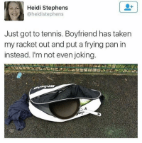 Taken, Tennis, and Boyfriend: Heidi Stephens  @heidistephens  Just got to tennis. Boyfriend has taken  my racket out and put a frying pan in  instead. I'm not even joking. Do NOT follow @pubity if you're easily offended 😂