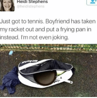my brother is getting mad at the game for not letting him win ???? like no it's your fault that you didn't pass it honestly video games have ruined our family why did i beg my parents for a playstation one it all started with me fucking idiot ah: Heidi Stephens  @heidistephens  Just got to tennis. Boyfriend has taken  my racket out and put a frying pan in  instead. I'm not even joking my brother is getting mad at the game for not letting him win ???? like no it's your fault that you didn't pass it honestly video games have ruined our family why did i beg my parents for a playstation one it all started with me fucking idiot ah