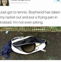 Memes, Taken, and Tennis: @heidistephens  Just got to tennis. Boyfriend has taken  my racket out and put a frying pan in  instead. I'm not even joking Amazing