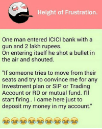 """belikebro: Height of Frustration.  One man entered ICICI bank with a  gun and 2 lakh rupees.  On entering itself he shot a bullet in  the air and shouted  """"If someone tries to move from their  seats and try to convince me for any  Investment plan or SIP or Trading  Account or RD or mutual fund. l'll  start firing.. I came here just to  deposit my money in my account."""" belikebro"""