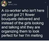 I was happily surprised.: heii  @heii tree  A co-worker who isn't here  yet just got 21 flower  bouquets delivered and  instead of the girls looking  and talking shit they are  organizing them to look  perfect for her Im melting I was happily surprised.