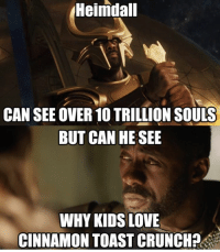 Deadpool, Arrow, and Gotham: Heimdall  Heimdall  CAN SEE OVER 10 TRILLION SOULS  BUT CAN HE SEE  WHY KIDS LOVE  CINNAMON TOAST CRUNCH? Tag your friends!😂🔥 Follow @comic.book.memes for more🍻 - - - justiceleague superman captainamerica batman wonderwoman arrow theflash gotham spiderman batmanvsuperman comicbookmemes justiceleaguememes avengers avengersmemes deadpool dccomics dcmemes dccomicsmemes marvel marvelcomics marvelmemes starwars doctorstrange captainamericacivilwar doctorstrange