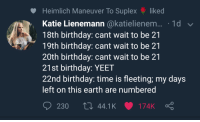Birthday, Earth, and Time: Heimlich Maneuver To Suplex liked  Katie Lienemann @katielienem... 1d  18th birthday: cant wait to be 21  19th birthday: cant wait to be 21  20th birthday: cant wait to be 21  21st birthday: YEET  22nd birthday: time is fleeting; my days  left on this earth are numbered  230 44.1K 174K Ç me irl