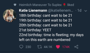 me irl: Heimlich Maneuver To Suplex liked  Katie Lienemann @katielienem... 1d  18th birthday: cant wait to be 21  19th birthday: cant wait to be 21  20th birthday: cant wait to be 21  21st birthday: YEET  22nd birthday: time is fleeting; my days  left on this earth are numbered  230 44.1K 174K Ç me irl