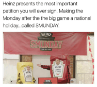 Funny, Tomato, and Heinz: Heinz presents the most important  petition you will ever sign. Making the  Monday after the the big game a national  holiday. ..called SMUNDAY  HEINZ  NEVER SETTLE  FEB 06, 2017  HEINZ  TOMATO  KETCHUP  HEINZ  YELLOW  MUSTARD  HEINZ If you don't sign this you are a sick sick person. Click SMUNDAY.org in bio. SMUNDAY @heinzketchup_us ad doit