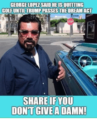 Memes, 🤖, and You: HEIS  GEORGELOPEZSAID OUİTTİNG  GOLFUNTILTRUMP PASSES THE DREAMACT  STOP  SHARE IF YOU  DON'T  GIVE A DAMN!