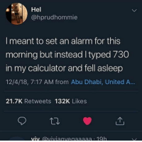 Club, Tumblr, and Alarm: Hel  @hprudhommie  I meant to set an alarm for this  morning but instead Ityped 730  in my calculator and fell asleep  12/4/18, 7:17 AM from Abu Dhabi, United A..  21.7K Retweets 132K Likes  viv @vivianvegaaaaa 19h laughoutloud-club:  Every damn time…