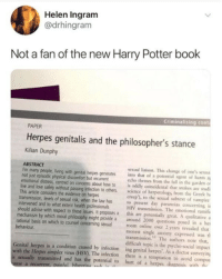 "distress: Helen Ingram  @drhingram  Not a fan of the new Harry Potter book  Criminalising cont  PAPER  Herpes genitalis and the philosopher's stance  Kilian Dunphy  ABSTRACT  not just episodic physical discomfort but recurrent  This artide considers the evidence on herpes  intervened and to what extent health professionals  sexual liaison. This change of one's sexua  For many people, living with genital herpes generates into that of a potential agent of harm a  echo themes from the fall in the garden of  emotional distress, centred on concems about how to is oddly coincidental that snakes are studi  live and love safely without passing infection to others. sciece of herpetology, from the Greek h  creep""), to the sexual subtext of vampire  transmission, levels of sexual risk, when the law has to present day paranoias concerning i  HIV transmission. The emotional ramifi  should advise with respect to these issues. It proposes a this are potentially great. A qualitative  mechanism by which moral philosophy might provide a around 2000 questions posed in a he  rational basis on which to counsel concerning sexual room online over 2 years revealed that  monest single anxiety expressed was tl  transmission.12 The authors note that,  difficult topic is the psycho-social impact  Genital herpes is a condition caused by infection ing genital herpes'. As a doctor conveying  behaviour  with the Herpes simplex virus (HSV). The infection there is a temptation to avoid compos  is sexually transmitted and has the potential to hurt of a h  with h"
