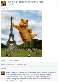 Isis, Love, and Pizza: Helen Wong Simply Garfield's Group Page  12 hrs  I love Paris  LikeComment  Bobby Brusberg and 74 others like this.  1 share  Margaret Oesterreicher Garfield go find those ISIS RATS!! Pick them up and  throw them back to where they came from. Don't eat too much Pizza or  Laszonia ..and get bloated with gas.. That's it! Catch the ISIS rats and  squeeze the cheese..(rotten gases) to the point of no return (lifeless).  Like Reply 1-3hrs