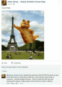 pizza: Helen Wong Simply Garfield's Group Page  12 hrs  l love Paris  Like  Comment  Bobby Brusberg and 74 others like this.  1 share  Margaret Oesterreicher Garfield go findthose ISIS RATS Pick them up and  throw them back to where they came from. Donteattoo much Pizza or  Laszonia...and get bloated with gas. Thats it! Catch the ISIS rats and  squeeze the cheese (rotten gases) to the point ofno return (lifeless)  Like Reply 1-3 hrs