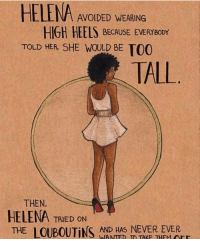 this is how i feel bc i'm 5'8, yet most models people drool over are 5'9 at a minimum. like what kind of double standards :- —sara: HELENA AVOIDED WEARING  HIGH HEELS BECAUSE EVERYBODY  TOLD HER SHE WOULD BE TO0  TALL  THEN,  HELENA TRIED ON  THE  LOUBOUTiNS WANTED TO TAKE THEM Art  AND HAS NEVER EVER this is how i feel bc i'm 5'8, yet most models people drool over are 5'9 at a minimum. like what kind of double standards :- —sara