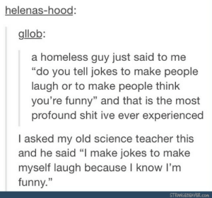 "Funny, Homeless, and Shit: helenas-hood:  gllob:  a homeless guy just said to me  ""do you tell jokes to make people  laugh or to make people think  you're funny"" and that is the most  profound shit ive ever experienced  I asked my old science teacher this  and he said ""I make jokes to make  myself laugh because I know I'm  funny.""  35  STRANGEBEAVER.com do you tell jokes, but why?"