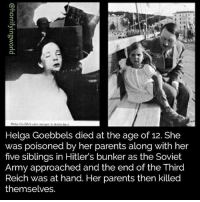 Memes, Parents, and Army: Helga Goebbels died at the age of 12. She  was poisoned by her parents along with her  five siblings in Hitler's bunker as the Soviet  Army approached and the end of the Third  Reich was at hand. Her parents then killed  themselves. :- -fer