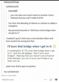 """Life, Trash, and Wow: helioscentrifuge:  runtime-errOr:  itsvondell:  you can take one man's trash to another man's  treasure but you can't make it drink  Fun fact: the blending of idioms or cliches is called a  malaphor.  My personal favorite is """"We'll burn that bridge when  we get to it.""""  I looked it up b/c that was a very familiar idiom and  how could it be wrong but then  I'll burn that bridge when I get to it.  A combination of """"I'll cross that bridge when I get  to it."""" and the old addage, """"don't burn your  bridges"""". Meaning that you haven't yet arrived at  a life obstacle, but you're sure you'll mess it up  when you do.  yeah wow that's spot on perfect  my catchphrase  Source: itsvondell  409,953 notes"""