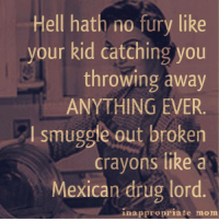 Drugs, Moms, and Kids: Hell hath no fury like  your kid catching you  throwing away  ANYTHING EVER.  smuggle out broken  crayons like a  Mexican drug lord  inappropriate mom