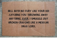 Drugs, Memes, and Mexican: HELL HATH NO FURY LIKE YOUR KID  CATCHING YOU THROWING AWAY  ANYTHING. EVER. I SMUGGLE OUT  BROKEN CRAYONS LIKE A MEXICAN  DRUG LORD.