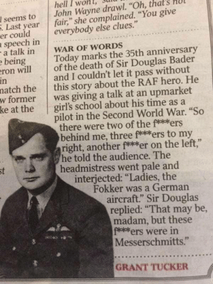 "Interesting tale of WWII: hell I won  John Wayne drawl. ""Oh, that  fair,"" she complained. ""You give  everybody else clues.""  I seems to  . Last year  er could  speech in  -a talk in  e being  eron will  in  natch the  w former  ke at the  WAR OF WORDS  Today marks the 35th anniversary  of the death of Sir Douglas Bader  and I couldn't let it pass without  this story about the RAF hero. He  was giving a talk at an upmarket  girl's school about his time as a  pilot in the Second World War. ""So  there were two of the fe*ers  behind me, three f***ers to my  right, another ft*er on the left,""  he told the audience. The  headmistress went pale and  interjected: ""Ladies, the  Fokker was a German  aircraft."" Sir Douglas  replied: ""That may be,  madam, but these  f*el*ers were in  Messerschmitts.""  st  GRANT TUCKER Interesting tale of WWII"