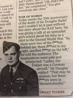 """Girls, School, and I Won: hell I won, Sunu  I seems to John Wayne drawl. """"Oh, that's HUl  everybody else clues.""""  . Last yearfair,"""" she complained. """"You give  er could  speech in  a talk in WAR OF WORDS  beingToday marks the 35th anniversary  ron willof the death of Sir Douglas Bader  natch the this story about the RAF hero. He  w former was giving a talk at an upmarket  in  and I couldn't let it pass without  ke at the  girls school about his time as a  pilot in the Second World War. """"So  there were two of the fekkers  behind me, three fekokers to my  right, another fekeker on the left,""""  he told the audience. The  headmistress went pale and  interjected: """"Ladies, the  Fokker was a German  aircraft."""" Sir Douglas  replied: """"That may be,  madam, but these  fofers were in  Messerschmitts.""""  02  GRANT TUCKER"""