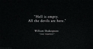 """Shakespeare, Hell, and William Shakespeare: Hell is empty  All the devils are here.""""  William Shakespeare  THE TEMPEST  DISEDLORED"""