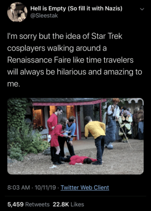 29+ Awesome Memes That'll Bring A Smile On Your Face #funny #memes #funnymemes #lol #rofl #humor #sarcasm #trending: Hell is Empty (So fill it with Nazis)  @Sleestak  I'm sorry but the idea of Star Trek  cosplayers walking around a  Renaissance Faire like time travelers  will always be hilarious and amazing to  me.  ICWEL  Chainman  8:03 AM 10/11/19 Twitter Web Client  5,459 Retweets 22.8K Likes  > 29+ Awesome Memes That'll Bring A Smile On Your Face #funny #memes #funnymemes #lol #rofl #humor #sarcasm #trending
