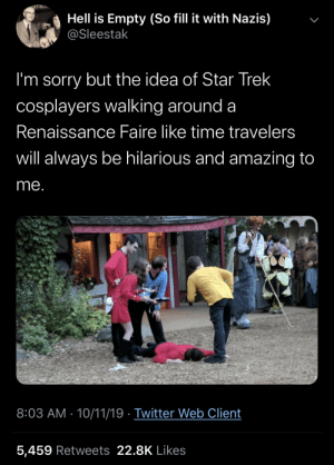Glorious: Hell is Empty (So fill it with Nazis)  @Sleestak  I'm sorry but the idea of Star Trek  cosplayers walking around a  Renaissance Faire like time travelers  will always be hilarious and amazing to  me.  RWELD  Chaimmai  8:03 AM 10/11/19 Twitter Web Client  5,459 Retweets 22.8K Likes  > Glorious